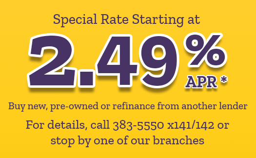 Colorful graphics displaying special auto rate starting at 2.49 % APR (with an asterisk noting disclosure below) Also states: buy new, pre-owned or refinance from another lender.  For details, call 383-5550 extension 141 or 142 or stop by one of our branches.